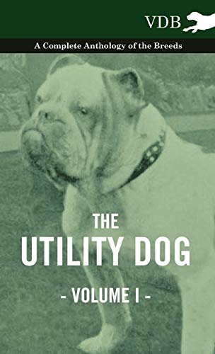 The Utility Dog Vol. I. - A Complete Anthology of the Breeds