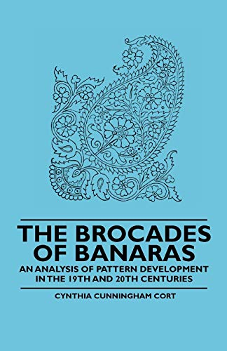 The Brocades of Banaras - An Analysis of Pattern Development in the 19th and 20th Centuries: ...