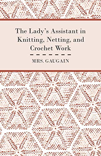 The Ladys Assistant in Knitting, Netting, and Crochet Work - With an Appendix Containing Directions...