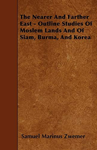 The Nearer And Farther East - Outline Studies Of Moslem Lands And Of Siam, Burma, And Korea: Samuel...
