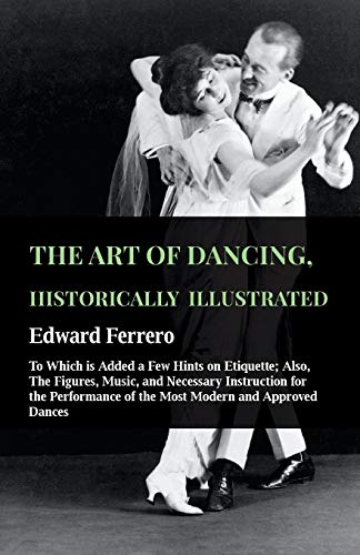 9781445531519: The Art of Dancing, Historically Illustrated - To Which is Added a Few Hints on Etiquette; Also, The Figures, Music, and Necessary Instruction for the ... of the Most Modern and Approved Dances