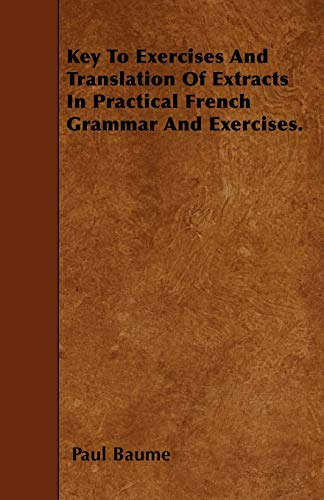 Key To Exercises And Translation Of Extracts In Practical French Grammar And Exercises.: Paul Baume