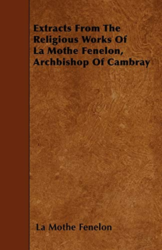 Extracts From The Religious Works Of La Mothe Fenelon, Archbishop Of Cambray: La Mothe Fenelon