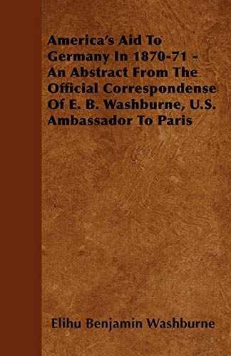 Americas Aid To Germany In 1870-71 - An Abstract From The Official Correspondense Of E. B. ...