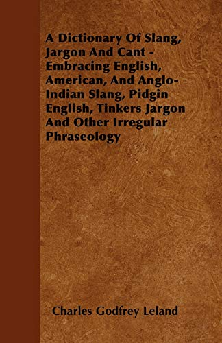 A Dictionary Of Slang, Jargon And Cant - Embracing English, American, And Anglo-Indian Slang, ...