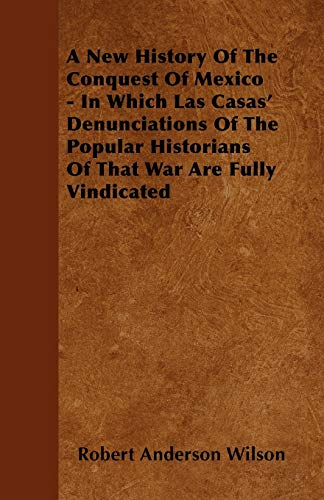 A New History Of The Conquest Of Mexico - In Which Las Casas Denunciations Of The Popular ...