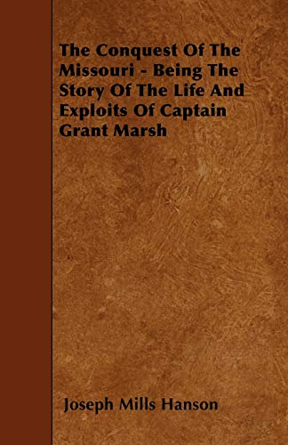 The Conquest Of The Missouri - Being The Story Of The Life And Exploits Of Captain Grant Marsh: ...