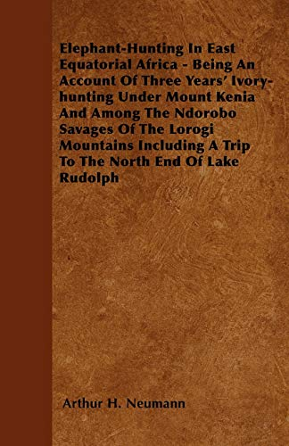 9781445544199: Elephant-Hunting In East Equatorial Africa - Being An Account Of Three Years' Ivory-hunting Under Mount Kenia And Among The Ndorobo Savages Of The ... A Trip To The North End Of Lake Rudolph