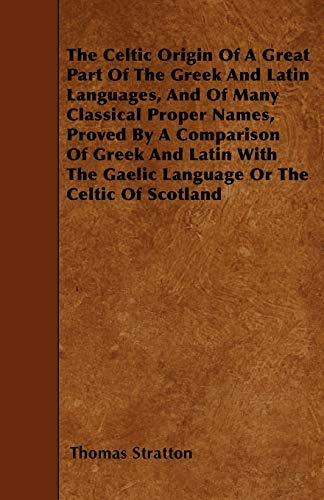 The Celtic Origin Of A Great Part Of The Greek And Latin Languages, And Of Many Classical Proper ...