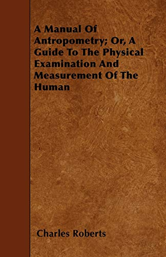 A Manual Of Antropometry Or, A Guide To The Physical Examination And Measurement Of The Human: ...