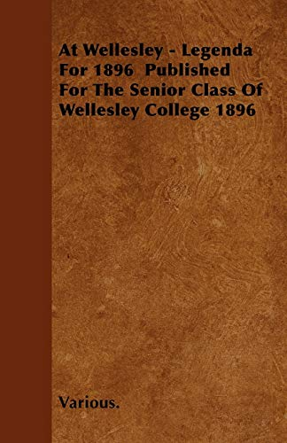 At Wellesley - Legenda for 1896 Published for the Senior Class of Wellesley College 1896
