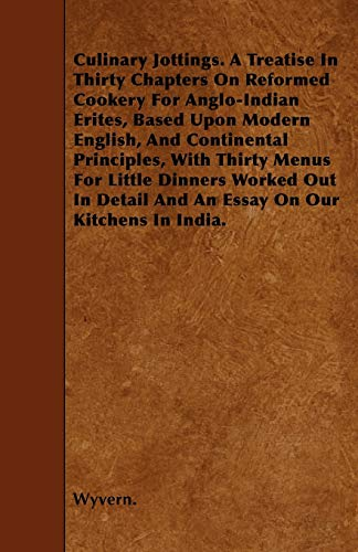 9781445551876: Culinary Jottings. A Treatise In Thirty Chapters On Reformed Cookery For Anglo-Indian Erites, Based Upon Modern English, And Continental Principles, ... Detail And An Essay On Our Kitchens In India.