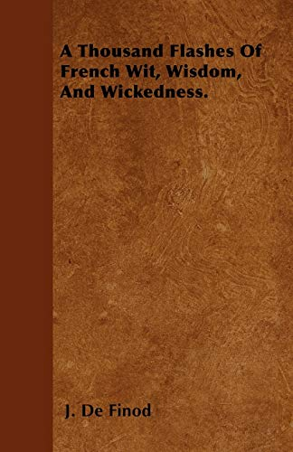 A Thousand Flashes Of French Wit, Wisdom, And Wickedness.: J. De Finod