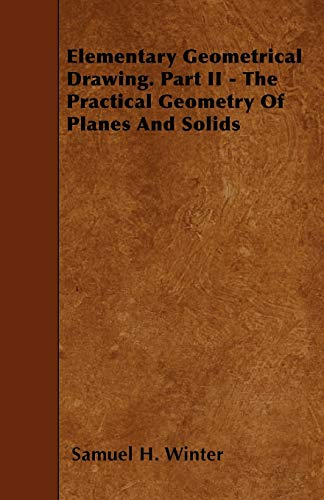 Elementary Geometrical Drawing. Part II - The Practical Geometry Of Planes And Solids: Samuel H. ...