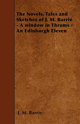 The Novels, Tales and Sketches of J. M. Barrie - A window in Thrums - An Edinburgh Eleven: J. M. ...