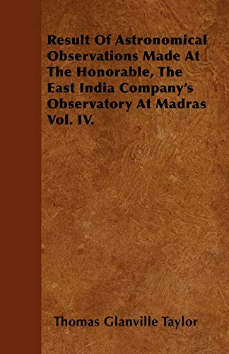 Result Of Astronomical Observations Made At The Honorable, The East India Companys Observatory At ...