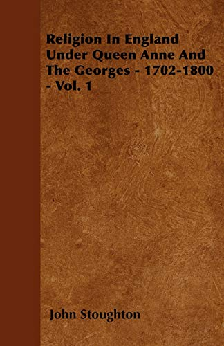 Religion In England Under Queen Anne And The Georges - 1702-1800 - Vol. 1: John Stoughton