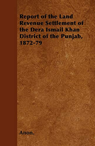 Report of the Land Revenue Settlement of the Dera Ismail Khan District of the Punjab, 1872-79 (9781445571317) by Anon.