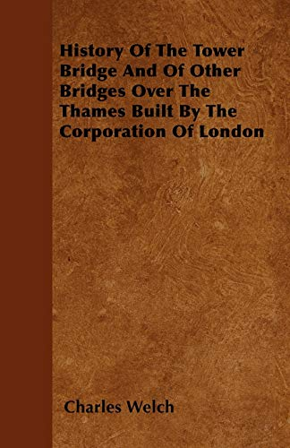 9781445580135: History Of The Tower Bridge And Of Other Bridges Over The Thames Built By The Corporation Of London