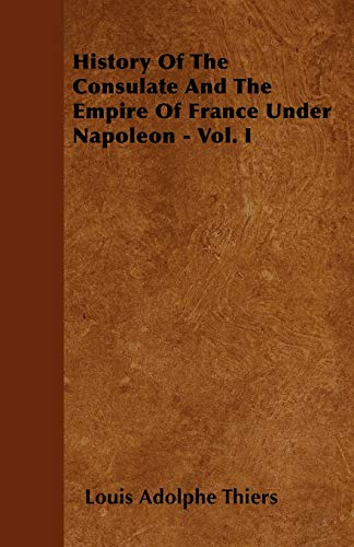 9781445580968: History Of The Consulate And The Empire Of France Under Napoleon - Vol. I