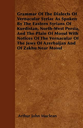 Grammar of the Dialects of Vernacular Syriac as Spoken by the Eastern Syrians of Kurdistan, ...