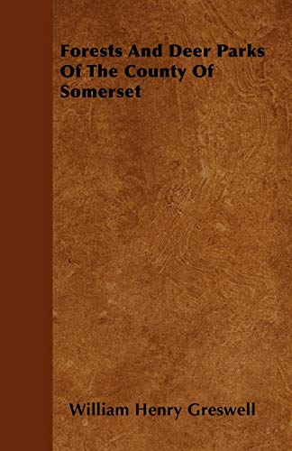 Forests And Deer Parks Of The County Of Somerset: William Henry Greswell