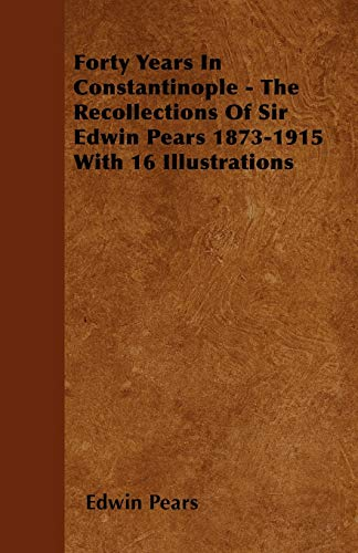 9781445583242: Forty Years In Constantinople - The Recollections Of Sir Edwin Pears 1873-1915 With 16 Illustrations