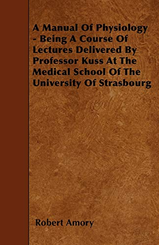 9781445585932: A Manual Of Physiology - Being A Course Of Lectures Delivered By Professor Kuss At The Medical School Of The University Of Strasbourg