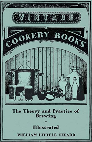9781445588636: The Theory and Practice of Brewing - Illustrated; Containing the Chemistry, History, and Right Application of All Brewing Ingredients and Products; Fu