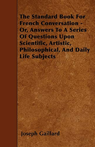 The Standard Book For French Conversation - Or, Answers To A Series Of Questions Upon Scientific, ...