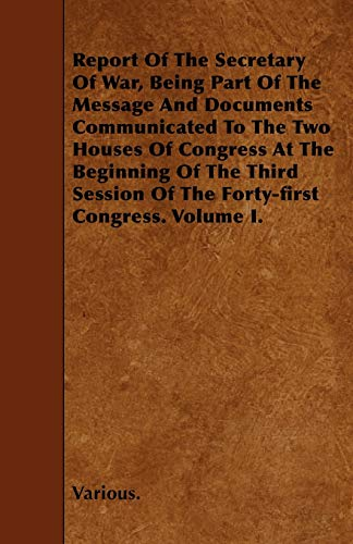Report of the Secretary of War, Being Part of the Message and Documents Communicated to the Two ...