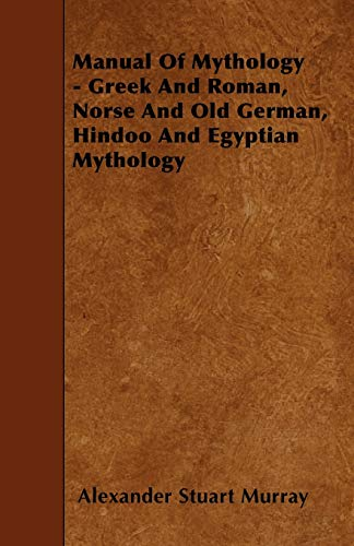 Manual of Mythology - Greek and Roman, Norse and Old German, Hindoo and Egyptian Mythology: ...