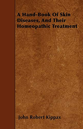 A Hand-Book Of Skin Diseases, And Their Homeopathic Treatment: John Robert Kippax