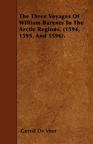 9781445597881: The Three Voyages Of William Barents To The Arctic Regions, (1594, 1595, And 1596).