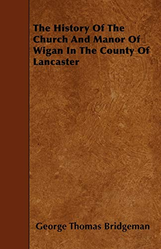 The History Of The Church And Manor Of Wigan In The County Of Lancaster: George Thomas Bridgeman