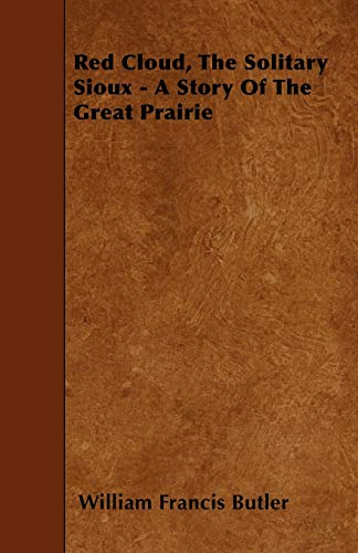 Red Cloud, The Solitary Sioux - A Story Of The Great Prairie: William Francis Butler