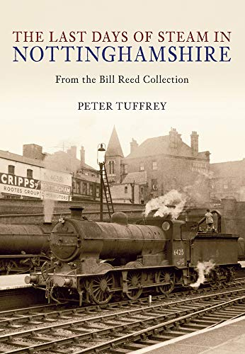 The Last Days of Steam in Nottinghamshire: from the Bill Reed Collection (9781445603063) by Peter Tuffrey