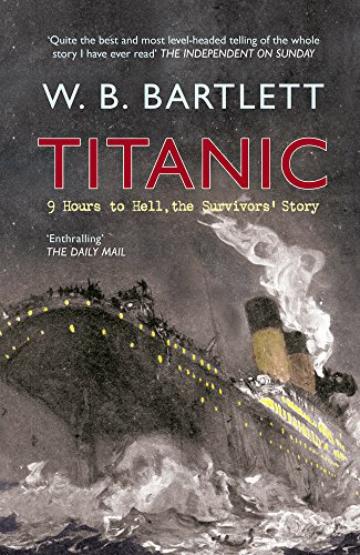 Titanic: 9 Hours To Hell: The Survivors' Story: Bartlett, W.B.