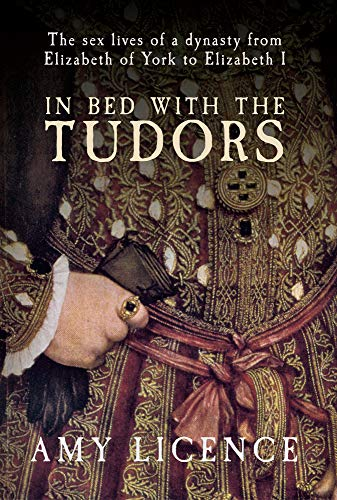 9781445606934: In Bed with the Tudors: The Sex Lives of a Dynasty from Elizabeth of York to Elizabeth I