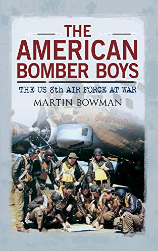 The American Bomber Boys: The US 8th Air Force at War: Bowman, Martin W.
