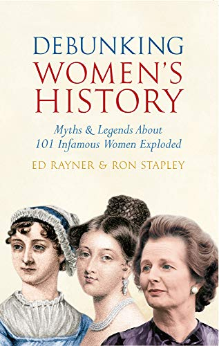 9781445608624: Debunking Women's History: Myths & Legends About 101 Infamous Women Exploded