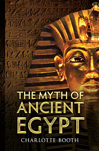 The Myth of Ancient Egypt: Booth, Charlotte