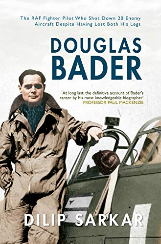 9781445612768: Douglas Bader: The RAF Fighter Pilot Who Shot Down 20 Enemy Aircraft Despite Having Lost Both His Legs