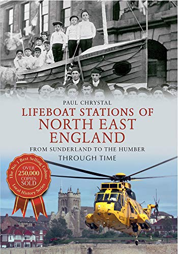 Lifeboat Stations of North East England Through Time: From Sunderland to the Humber: Paul Chrystal