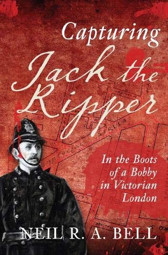 Capturing Jack the Ripper: In the Boots of a Bobby in Victorian England: Bell, Neil