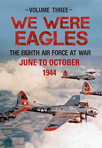 We Were Eagles: Volume Three: The Eighth Air Force at War June to October 1944: Martin W. Bowman