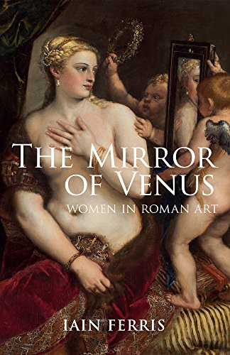 9781445633725: The Mirror of Venus: Women in Roman Art