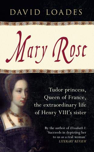 Mary Rose: Tudor Princess, Queen of France, the Extraordinary Life of Henry VIII's Sister: ...