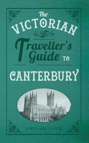 The Victorian Traveller's Guide to Canterbury: Shetlock, John
