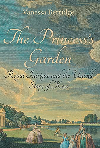 The Princess's Garden: Royal Intrigue and the Untold Story of Kew: Vanessa Berridge